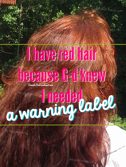 I have red hair because G-d knew I needed a warning label