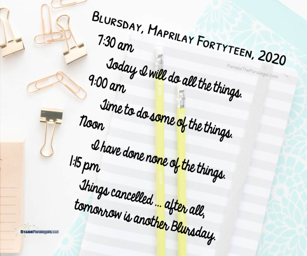 Blursday, Maprilay Fortyteen, 2020 7:30 am  Today I will do all the things. 9:00 am  Time to do some of the things. Noon        I have done none of the things. 1:15 pm   Things cancelled ... after all, tomorrow is another Blursday.