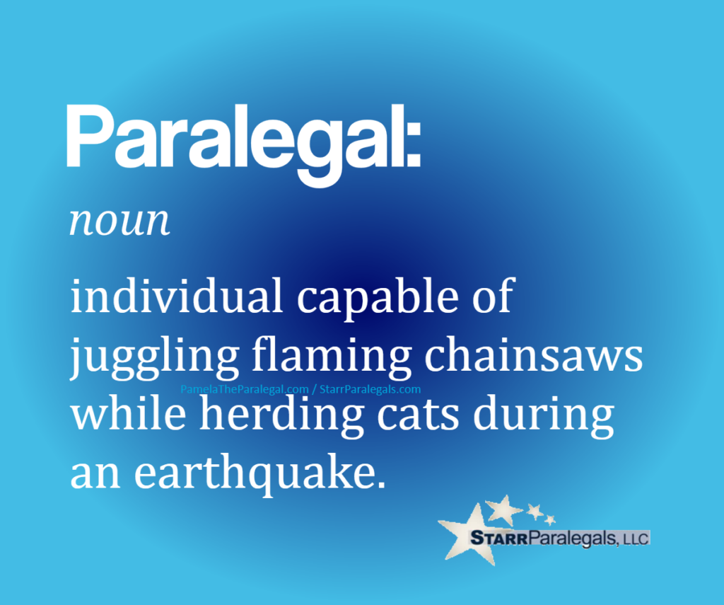 Paralegal, noun individual capable of juggling flaming chainsaws while herding cats during an earthquake.