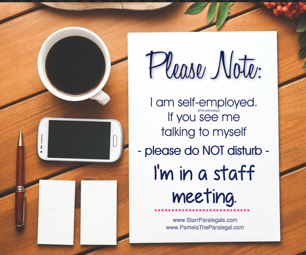 Please note:  I am self employed. If you see me talking to myself - please do not disturb - I'm in a staff meeting