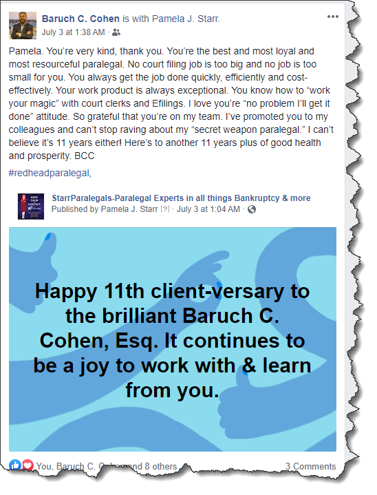 """from Baruch C. Cohen Pamela. You're very kind, thank you. You're the best and most loyal and most resourceful paralegal. No court filing job is too big and no job is too small for you. You always get the job done quickly, efficiently and cost-effectively. Your work product is always exceptional. You know how to """"work your magic"""" with court clerks and Efilings. I love you're """"no problem I'll get it done"""" attitude. So grateful that you're on my team. I've promoted you to my colleagues and can't stop raving about my """"secret weapon paralegal."""" I can't believe it's 11 years either! Here's to another 11 years plus of good health and prosperity. BCC  #redheadparalegal,"""